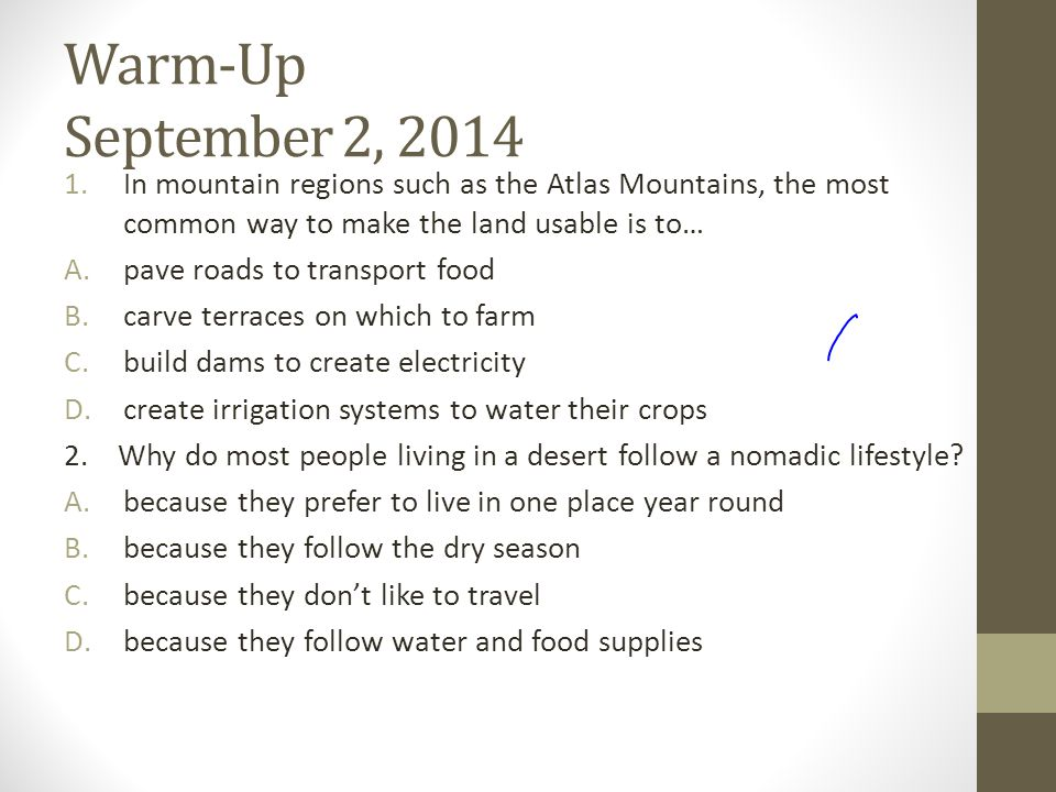 Warm-Up September 2, 2014 1.In mountain regions such as the Atlas Mountains, the most common way to make the land usable is to… A.pave roads to transport food B.carve terraces on which to farm C.build dams to create electricity D.create irrigation systems to water their crops 2.