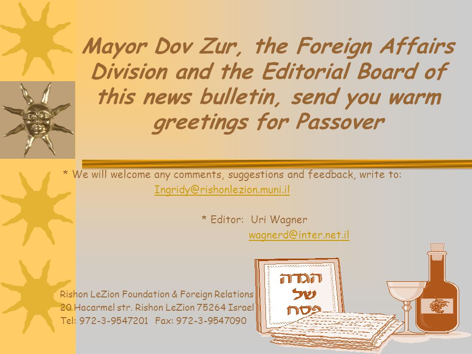 Mayor Dov Zur, the Foreign Affairs Division and the Editorial Board of this news bulletin, send you warm greetings for Passover * We will welcome any comments, suggestions and feedback, write to: Ingridy@rishonlezion.muni.il * Editor: Uri Wagner wagnerd@inter.net.il Rishon LeZion Foundation & Foreign Relations 20 Hacarmel str.