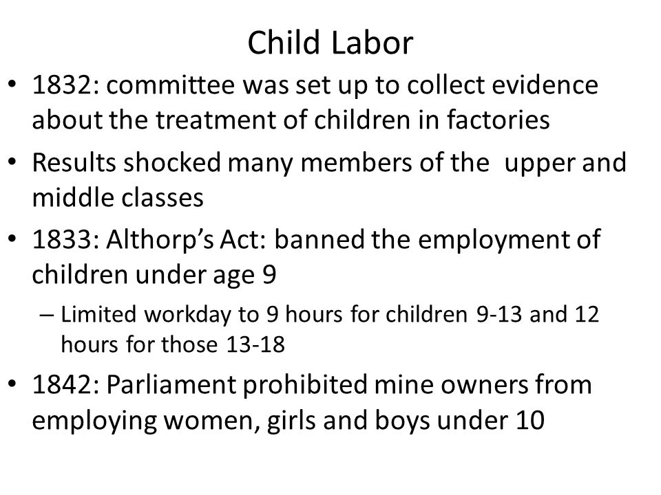 Child Labor 1832: committee was set up to collect evidence about the treatment of children in factories Results shocked many members of the upper and middle classes 1833: Althorp's Act: banned the employment of children under age 9 – Limited workday to 9 hours for children 9-13 and 12 hours for those 13-18 1842: Parliament prohibited mine owners from employing women, girls and boys under 10