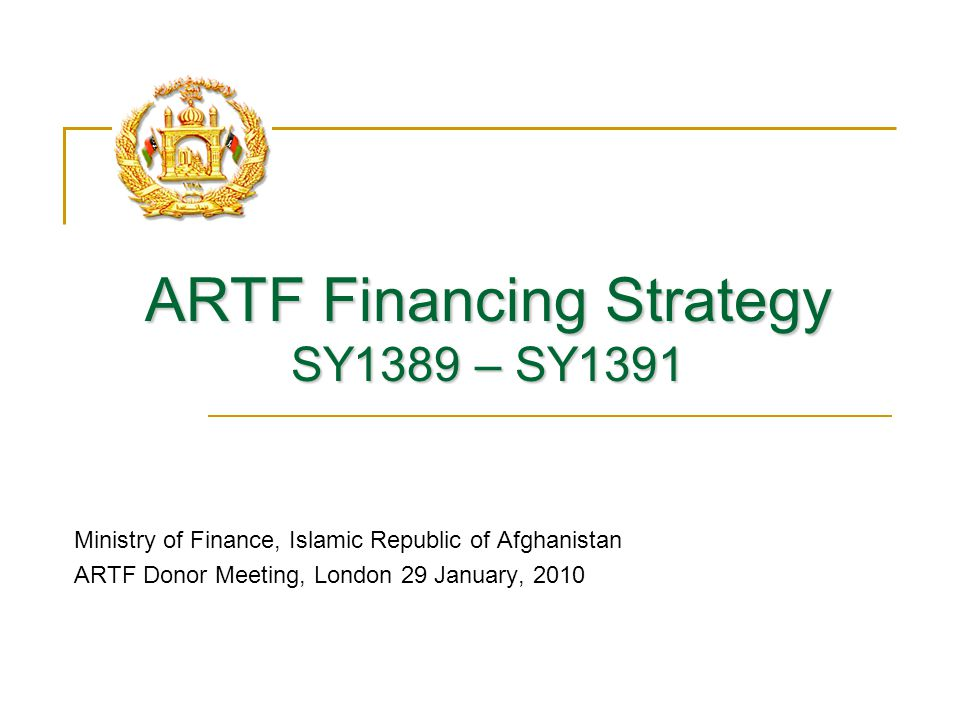 ARTF Financing Strategy SY1389 – SY1391 Ministry of Finance, Islamic Republic of Afghanistan ARTF Donor Meeting, London 29 January, 2010
