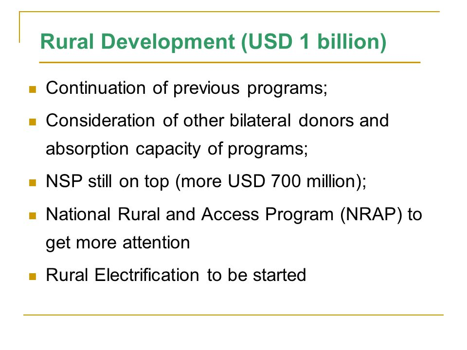 Rural Development (USD 1 billion) Continuation of previous programs; Consideration of other bilateral donors and absorption capacity of programs; NSP still on top (more USD 700 million); National Rural and Access Program (NRAP) to get more attention Rural Electrification to be started