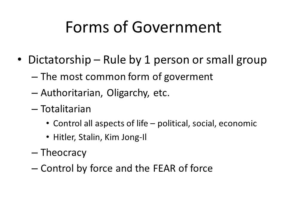 Forms of Government Dictatorship – Rule by 1 person or small group – The most common form of goverment – Authoritarian, Oligarchy, etc. – Totalitarian