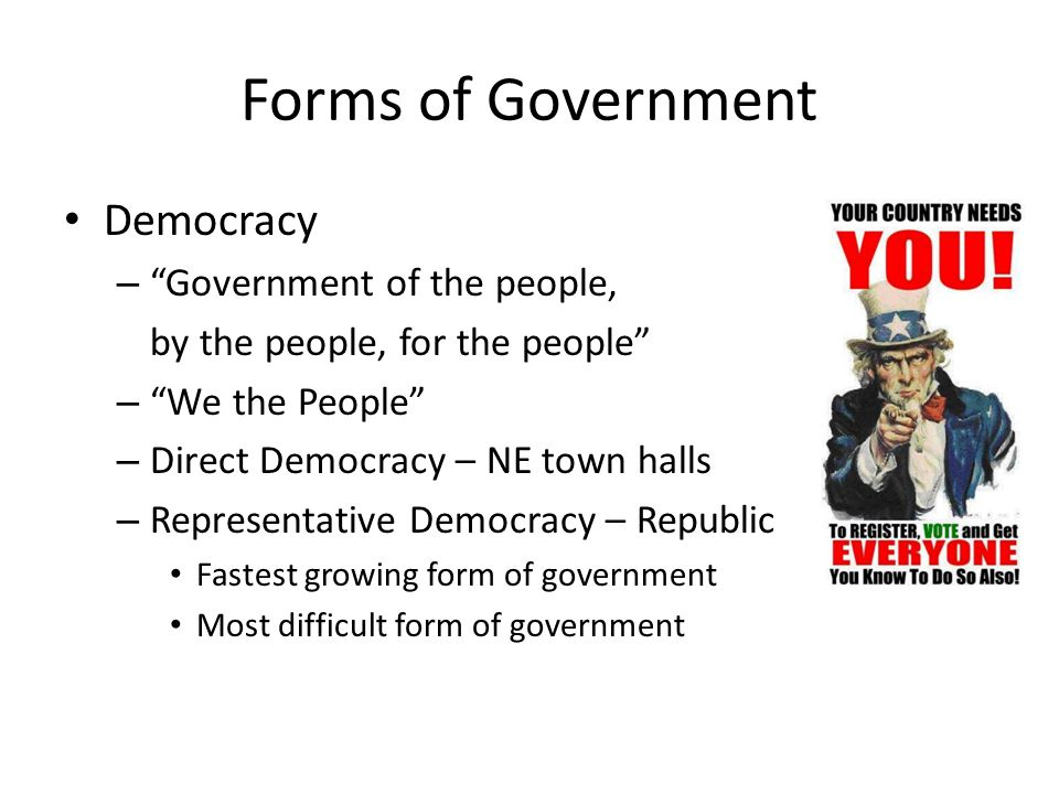 Forms of Government Democracy – Government of the people, by the people, for the people – We the People – Direct Democracy – NE town halls – Representative Democracy – Republic Fastest growing form of government Most difficult form of government
