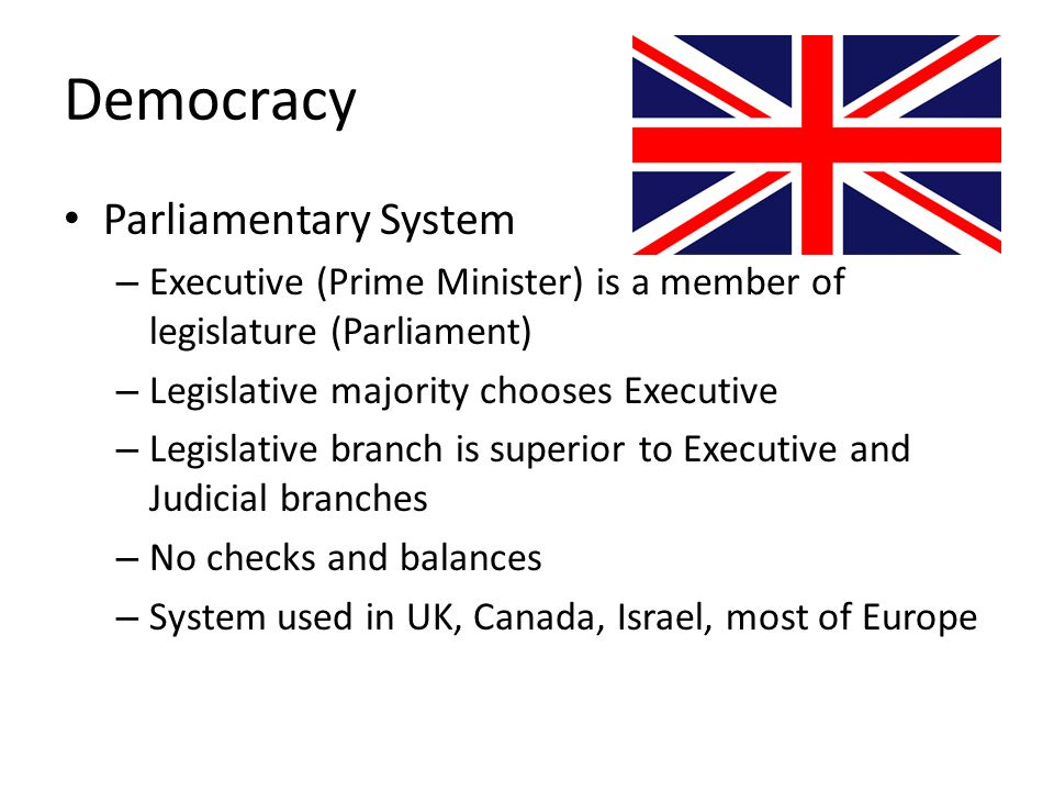 Democracy Parliamentary System – Executive (Prime Minister) is a member of legislature (Parliament) – Legislative majority chooses Executive – Legisla