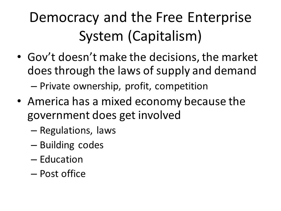 Democracy and the Free Enterprise System (Capitalism) Gov't doesn't make the decisions, the market does through the laws of supply and demand – Private ownership, profit, competition America has a mixed economy because the government does get involved – Regulations, laws – Building codes – Education – Post office