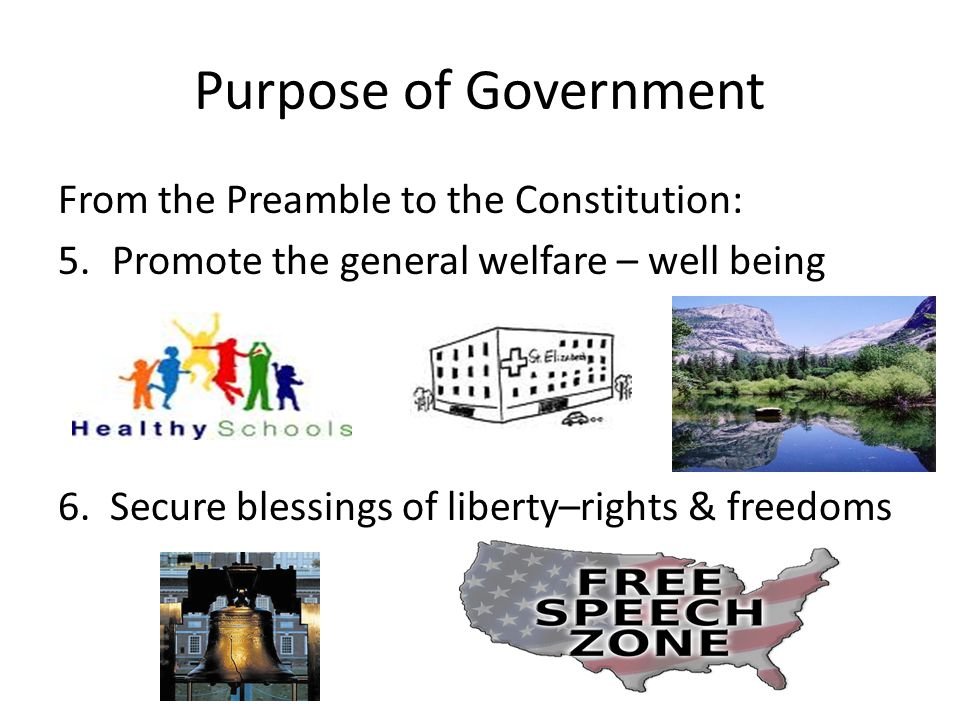 Purpose of Government From the Preamble to the Constitution: 5.Promote the general welfare – well being 6. Secure blessings of liberty–rights & freedo