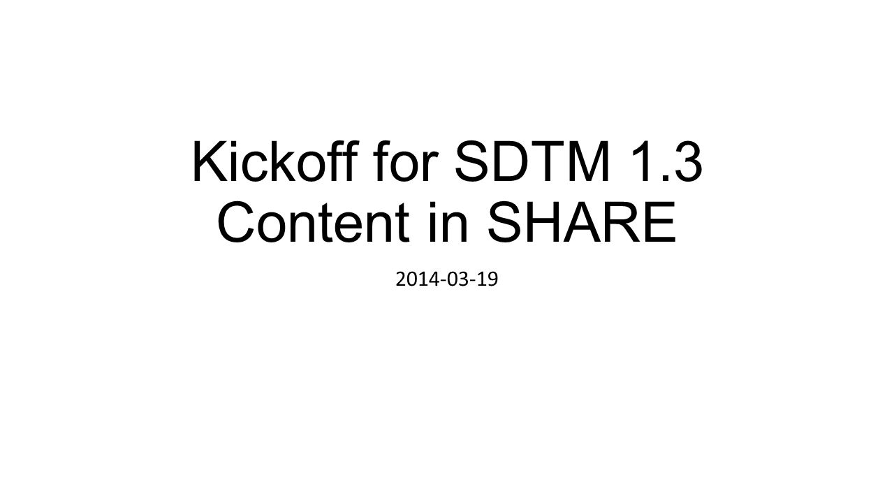 Kickoff for SDTM 1.3 Content in SHARE 2014-03-19