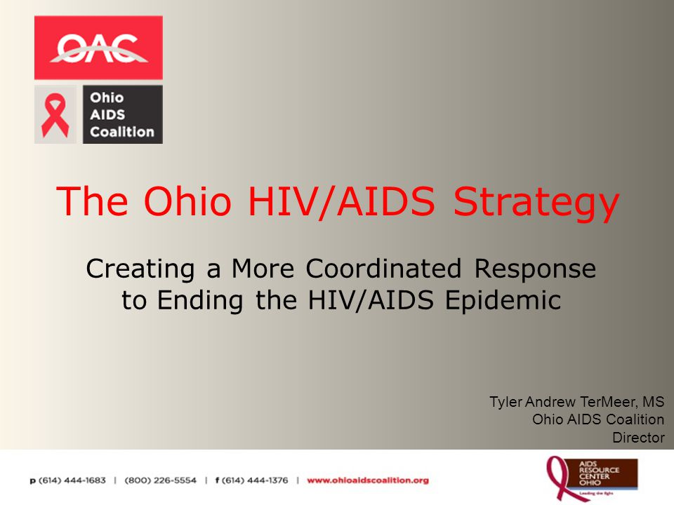 The Ohio HIV/AIDS Strategy Creating a More Coordinated Response to Ending the HIV/AIDS Epidemic Tyler Andrew TerMeer, MS Ohio AIDS Coalition Director