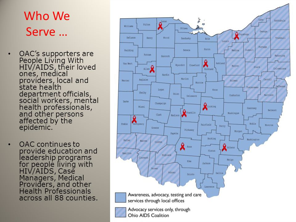 Who We Serve … OAC's supporters are People Living With HIV/AIDS, their loved ones, medical providers, local and state health department officials, social workers, mental health professionals, and other persons affected by the epidemic.