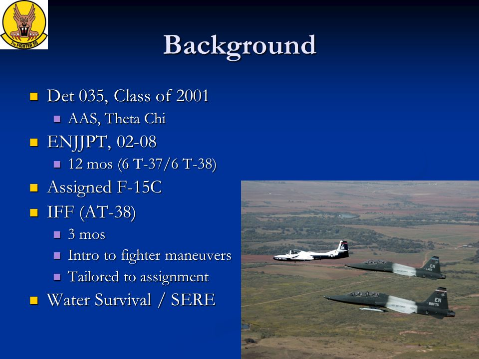 Background Det 035, Class of 2001 Det 035, Class of 2001 AAS, Theta Chi AAS, Theta Chi ENJJPT, 02-08 ENJJPT, 02-08 12 mos (6 T-37/6 T-38) 12 mos (6 T-