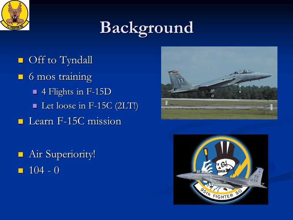 Background Off to Tyndall Off to Tyndall 6 mos training 6 mos training 4 Flights in F-15D 4 Flights in F-15D Let loose in F-15C (2LT!) Let loose in F-15C (2LT!) Learn F-15C mission Learn F-15C mission Air Superiority.