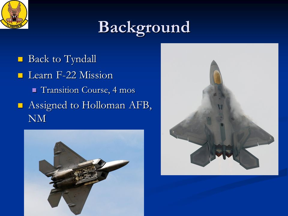 Background Back to Tyndall Back to Tyndall Learn F-22 Mission Learn F-22 Mission Transition Course, 4 mos Transition Course, 4 mos Assigned to Holloman AFB, NM Assigned to Holloman AFB, NM