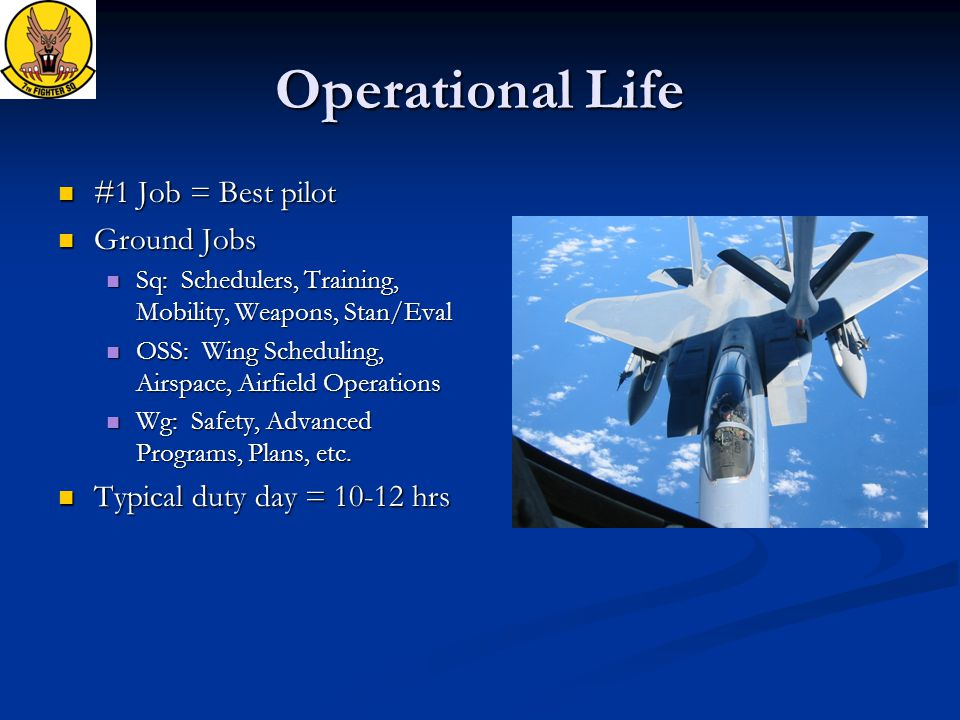 Operational Life #1 Job = Best pilot #1 Job = Best pilot Ground Jobs Ground Jobs Sq: Schedulers, Training, Mobility, Weapons, Stan/Eval Sq: Schedulers