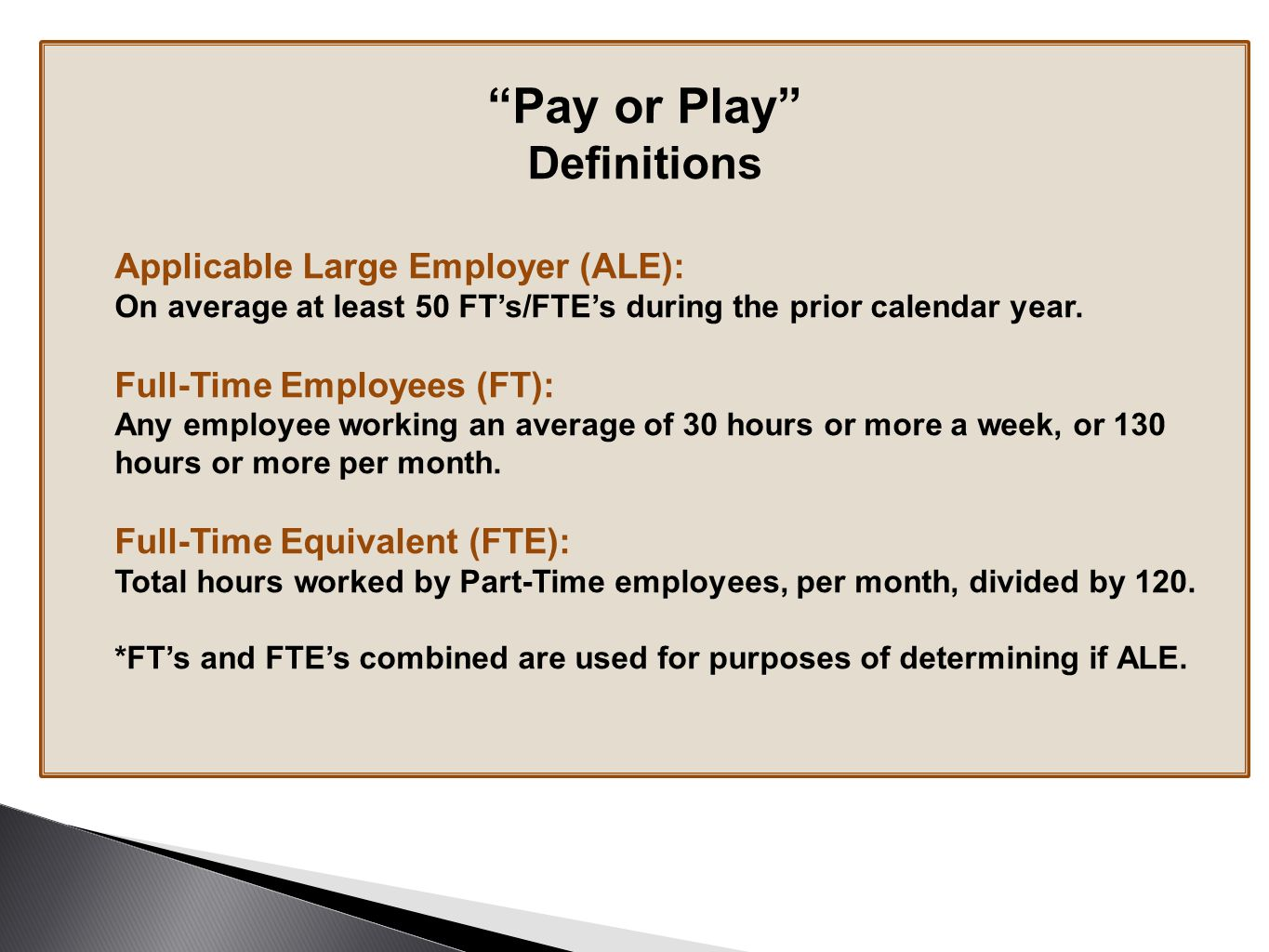 Pay or Play Definitions Applicable Large Employer (ALE): On average at least 50 FT's/FTE's during the prior calendar year.
