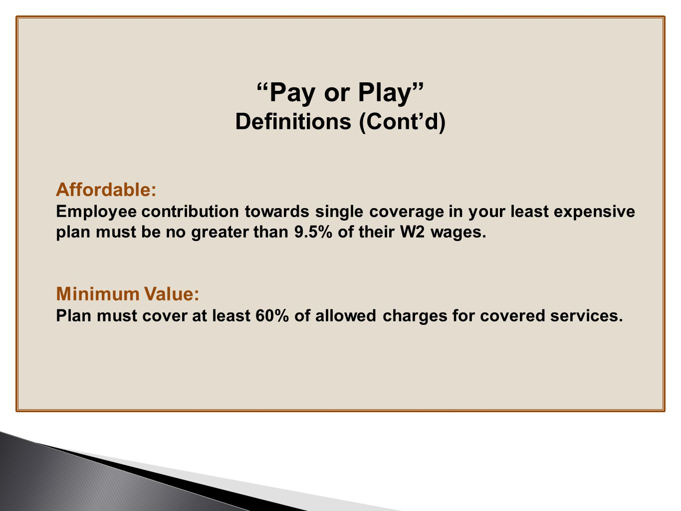 Pay or Play Definitions (Cont'd) Affordable: Employee contribution towards single coverage in your least expensive plan must be no greater than 9.5% of their W2 wages.