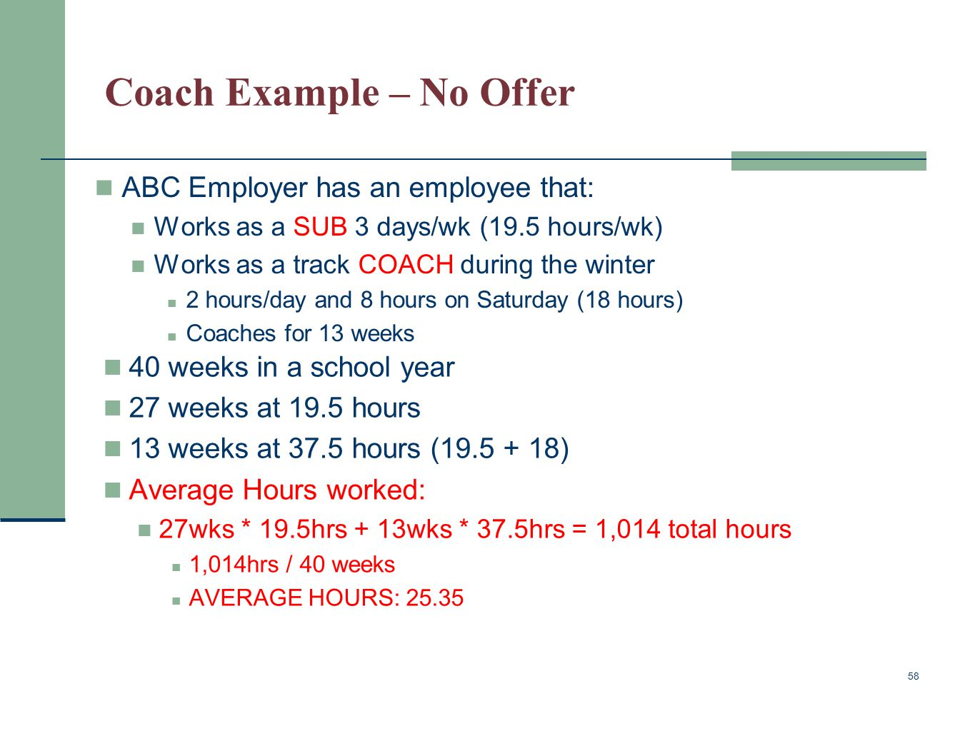 Coach Example – No Offer ABC Employer has an employee that: Works as a SUB 3 days/wk (19.5 hours/wk) Works as a track COACH during the winter 2 hours/day and 8 hours on Saturday (18 hours) Coaches for 13 weeks 58 40 weeks in a school year 27 weeks at 19.5 hours 13 weeks at 37.5 hours (19.5 + 18) Average Hours worked: 27wks * 19.5hrs + 13wks * 37.5hrs = 1,014 total hours 1,014hrs / 40 weeks AVERAGE HOURS: 25.35