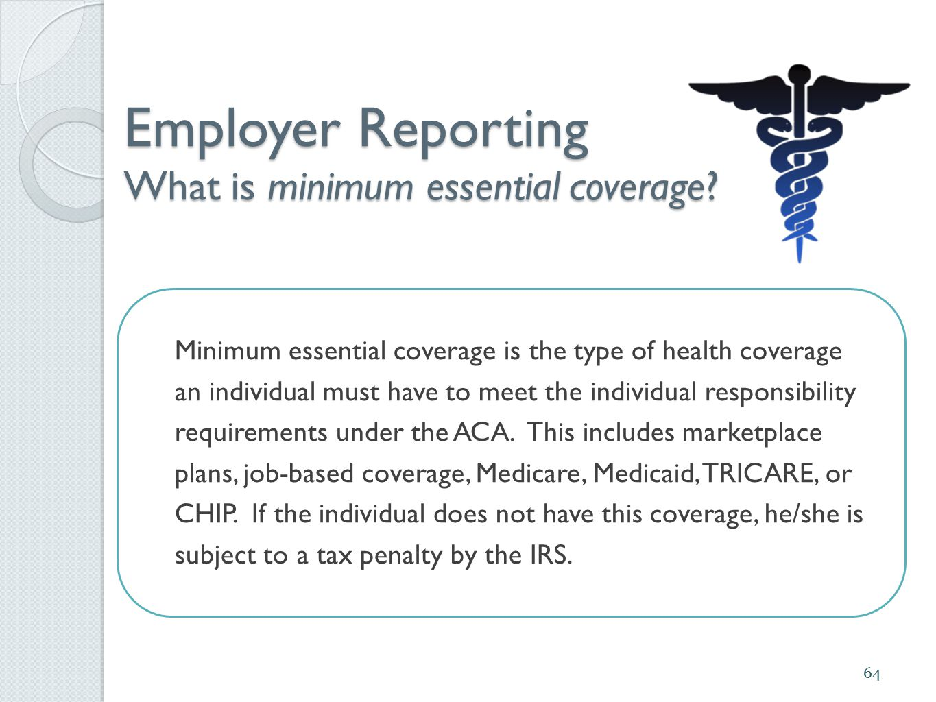 Employer Reporting What is minimum essential coverage? Minimum essential coverage is the type of health coverage an individual must have to meet the i