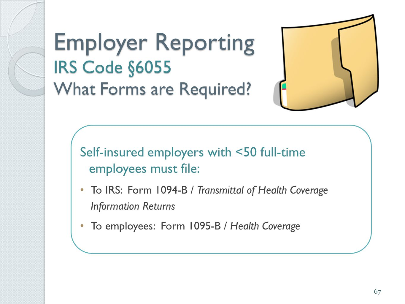 Employer Reporting IRS Code §6055 What Forms are Required? 67 Self-insured employers with <50 full-time employees must file: To IRS: Form 1094-B / Tra