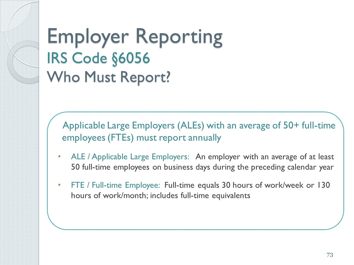 Employer Reporting IRS Code §6056 Who Must Report? Applicable Large Employers (ALEs) with an average of 50+ full-time employees (FTEs) must report ann