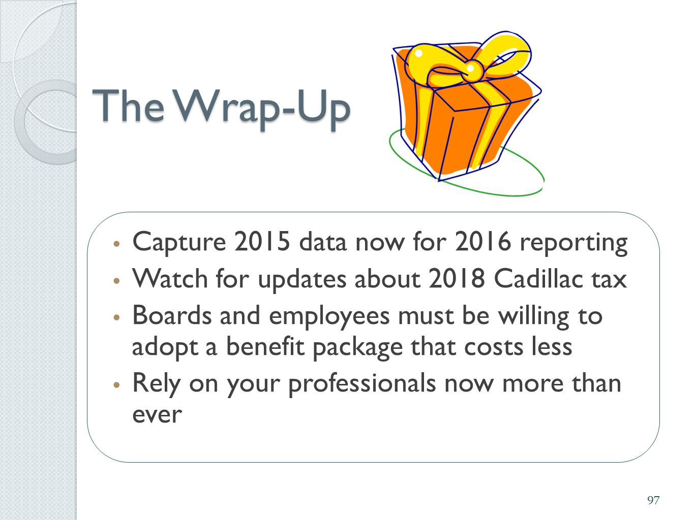 The Wrap-Up Capture 2015 data now for 2016 reporting Watch for updates about 2018 Cadillac tax Boards and employees must be willing to adopt a benefit