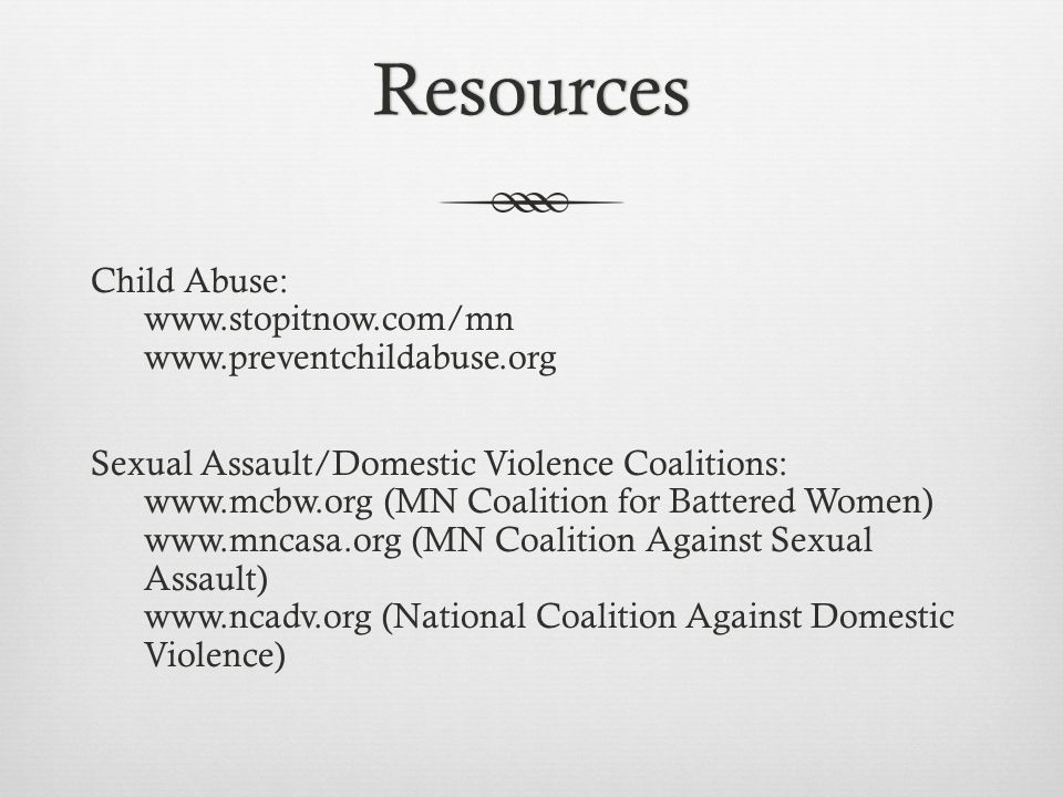 Resources Child Abuse: www.stopitnow.com/mn www.preventchildabuse.org Sexual Assault/Domestic Violence Coalitions: www.mcbw.org (MN Coalition for Batt