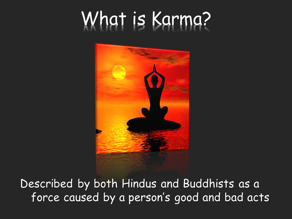 Described by both Hindus and Buddhists as a force caused by a person's good and bad acts