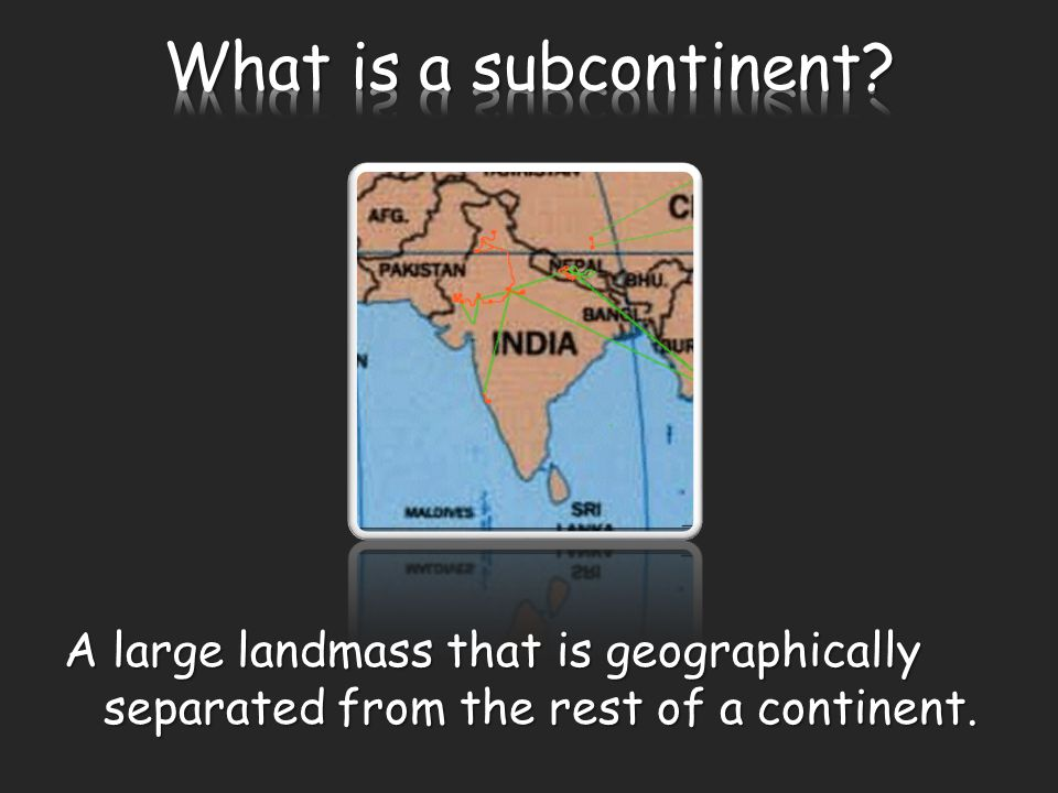 A large landmass that is geographically separated from the rest of a continent.