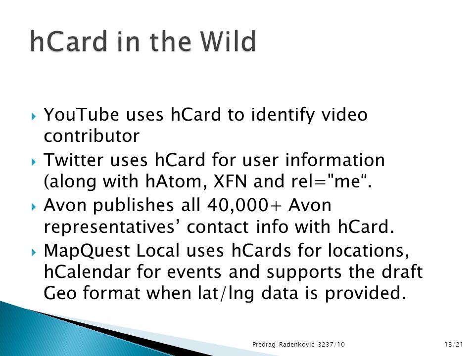  YouTube uses hCard to identify video contributor  Twitter uses hCard for user information (along with hAtom, XFN and rel=