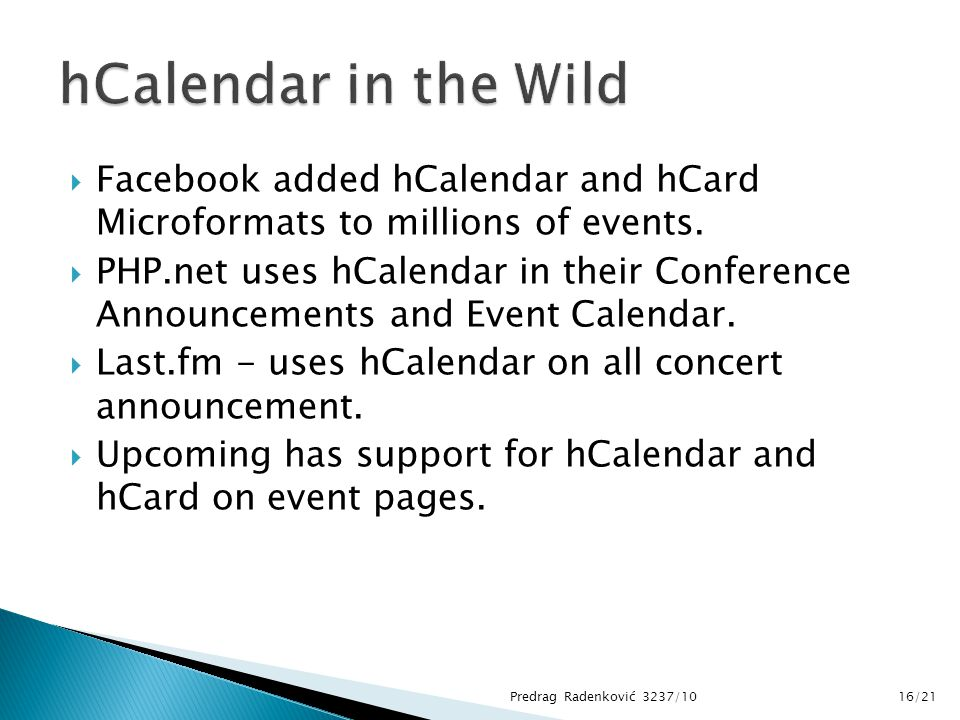  Facebook added hCalendar and hCard Microformats to millions of events.  PHP.net uses hCalendar in their Conference Announcements and Event Calendar