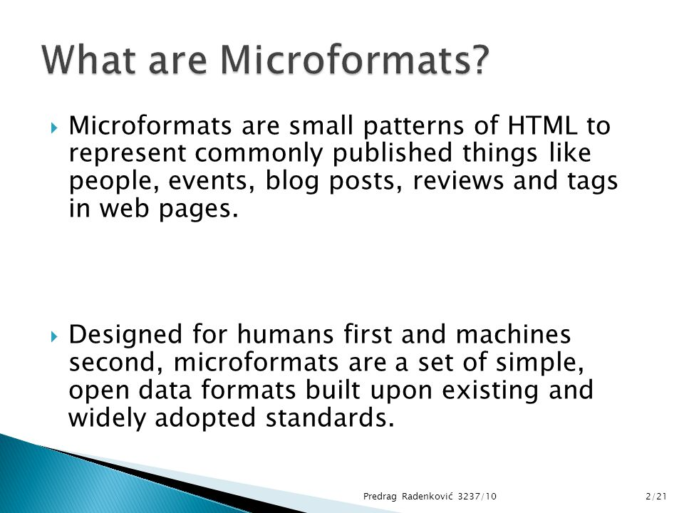  Microformats are small patterns of HTML to represent commonly published things like people, events, blog posts, reviews and tags in web pages.  Des