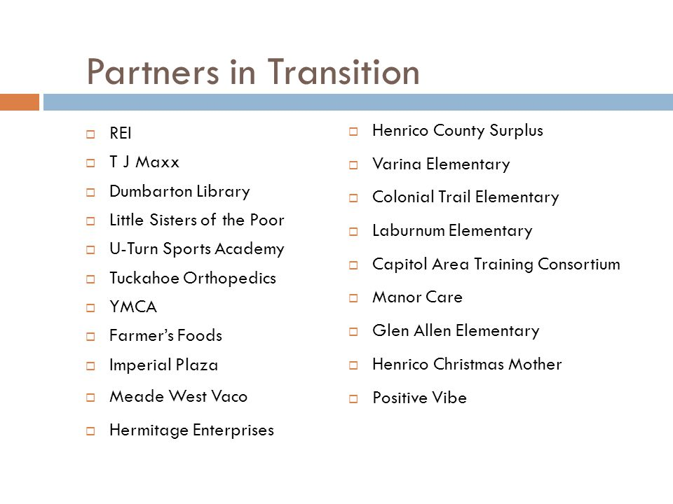Partners in Transition  REI  T J Maxx  Dumbarton Library  Little Sisters of the Poor  U-Turn Sports Academy  Tuckahoe Orthopedics  YMCA  Farmer's Foods  Imperial Plaza  Meade West Vaco  Hermitage Enterprises  Henrico County Surplus  Varina Elementary  Colonial Trail Elementary  Laburnum Elementary  Capitol Area Training Consortium  Manor Care  Glen Allen Elementary  Henrico Christmas Mother  Positive Vibe