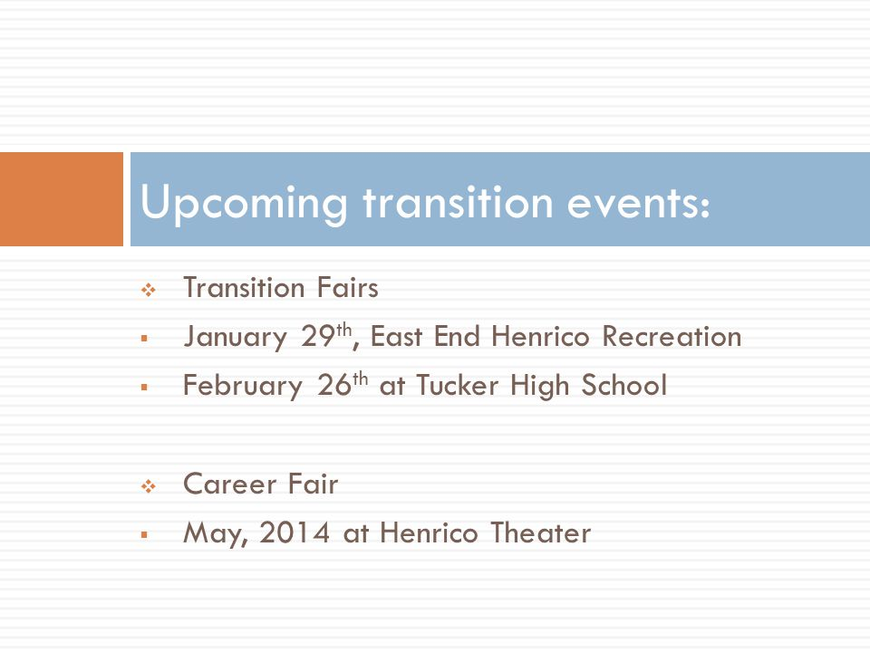  Transition Fairs  January 29 th, East End Henrico Recreation  February 26 th at Tucker High School  Career Fair  May, 2014 at Henrico Theater Upcoming transition events: