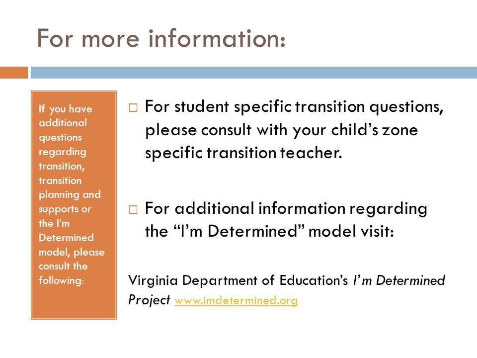 For more information: If you have additional questions regarding transition, transition planning and supports or the I'm Determined model, please cons