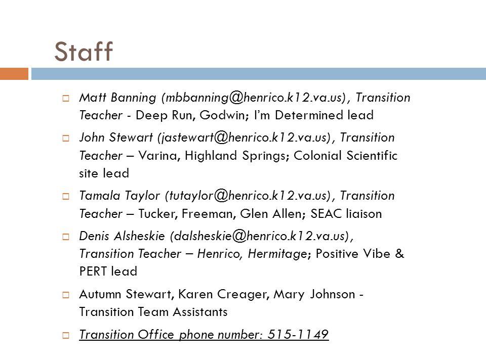 Staff  Matt Banning (mbbanning@henrico.k12.va.us), Transition Teacher - Deep Run, Godwin; I'm Determined lead  John Stewart (jastewart@henrico.k12.va.us), Transition Teacher – Varina, Highland Springs; Colonial Scientific site lead  Tamala Taylor (tutaylor@henrico.k12.va.us), Transition Teacher – Tucker, Freeman, Glen Allen; SEAC liaison  Denis Alsheskie (dalsheskie@henrico.k12.va.us), Transition Teacher – Henrico, Hermitage; Positive Vibe & PERT lead  Autumn Stewart, Karen Creager, Mary Johnson - Transition Team Assistants  Transition Office phone number: 515-1149