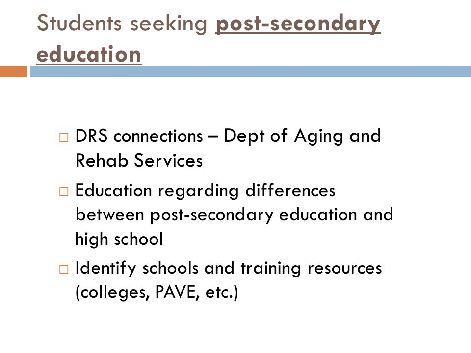 Students seeking post-secondary education  DRS connections – Dept of Aging and Rehab Services  Education regarding differences between post-secondary education and high school  Identify schools and training resources (colleges, PAVE, etc.)