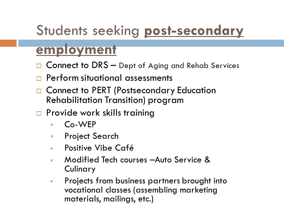 Students seeking post-secondary employment  Connect to DRS – Dept of Aging and Rehab Services  Perform situational assessments  Connect to PERT (Postsecondary Education Rehabilitation Transition) program  Provide work skills training  Co-WEP  Project Search  Positive Vibe Café  Modified Tech courses –Auto Service & Culinary  Projects from business partners brought into vocational classes (assembling marketing materials, mailings, etc.)