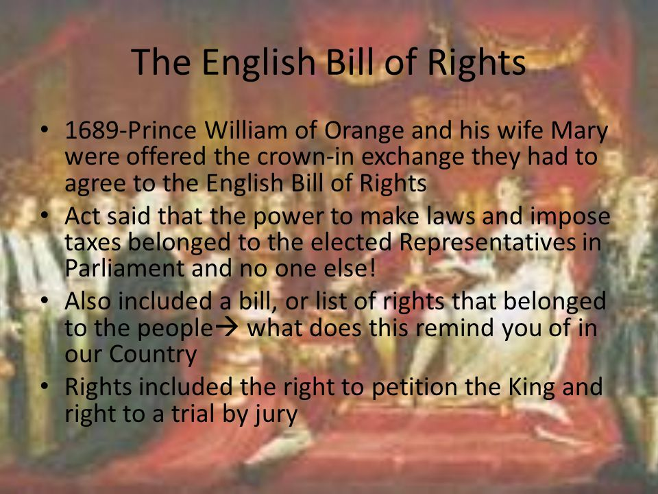 The English Bill of Rights 1689-Prince William of Orange and his wife Mary were offered the crown-in exchange they had to agree to the English Bill of Rights Act said that the power to make laws and impose taxes belonged to the elected Representatives in Parliament and no one else.