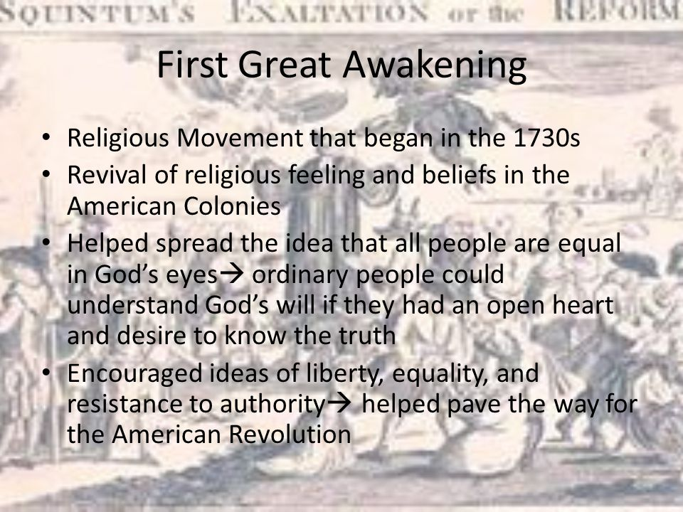 First Great Awakening Religious Movement that began in the 1730s Revival of religious feeling and beliefs in the American Colonies Helped spread the idea that all people are equal in God's eyes  ordinary people could understand God's will if they had an open heart and desire to know the truth Encouraged ideas of liberty, equality, and resistance to authority  helped pave the way for the American Revolution