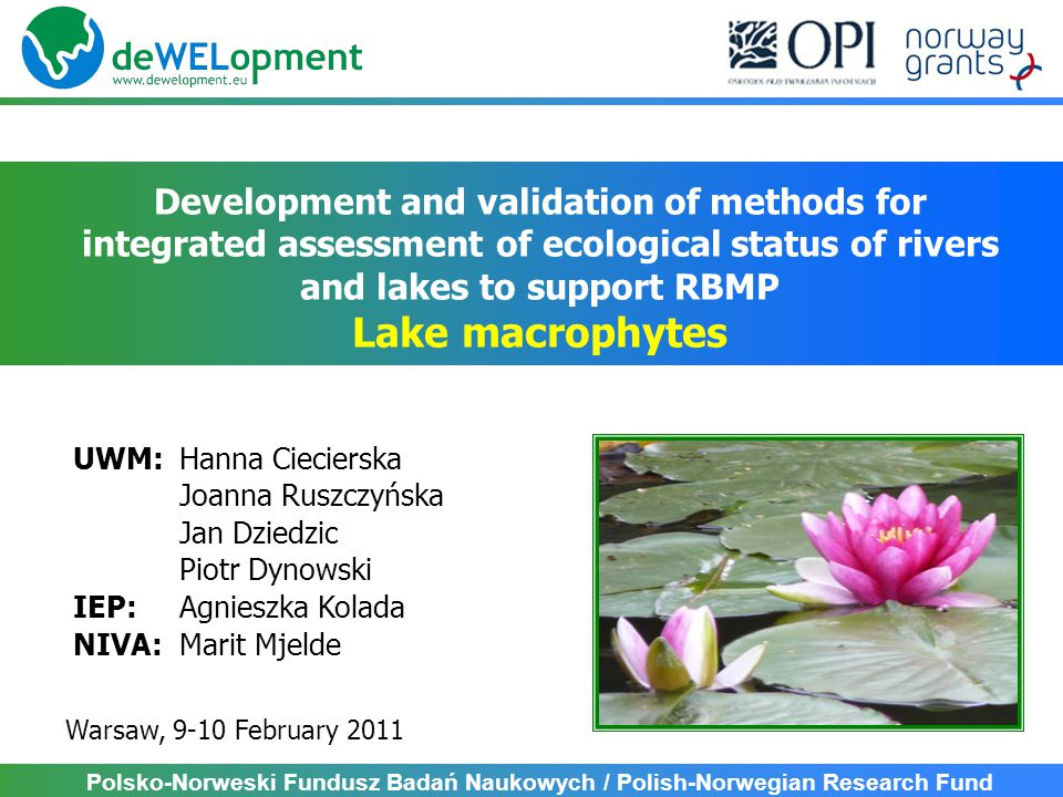 To perform field survey of macrophytes in lakes of Wel river catchemnt by different surveyors and using different methods – COMPLETED To test and validatie macrophyte method used in Poland in lake ecological status assessment – COMPLETED To test and validate the applicability of different macrophyte metrics describing taxonomic composition and abundance in lake ecological status assessment – COMPLETED To estimate an uncertainty and risk of misclassification in lake assessment based on macrophytes concerning different surveyours and different methods – RUNNING To combine macrophyte-based assessment with assessment based on other biological elements, physico-chemical parameters and hydromorphology Aims: