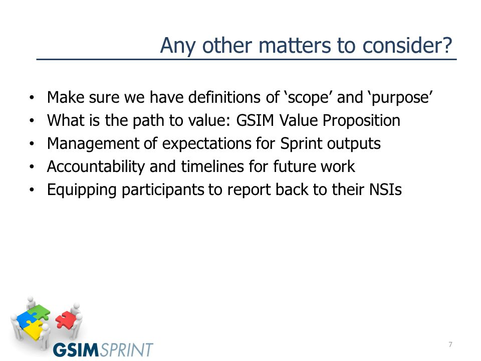 Any other matters to consider? Make sure we have definitions of 'scope' and 'purpose' What is the path to value: GSIM Value Proposition Management of