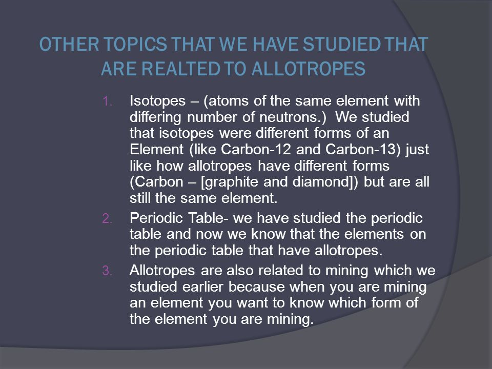 OTHER TOPICS THAT WE HAVE STUDIED THAT ARE REALTED TO ALLOTROPES 1. Isotopes – (atoms of the same element with differing number of neutrons.) We studi