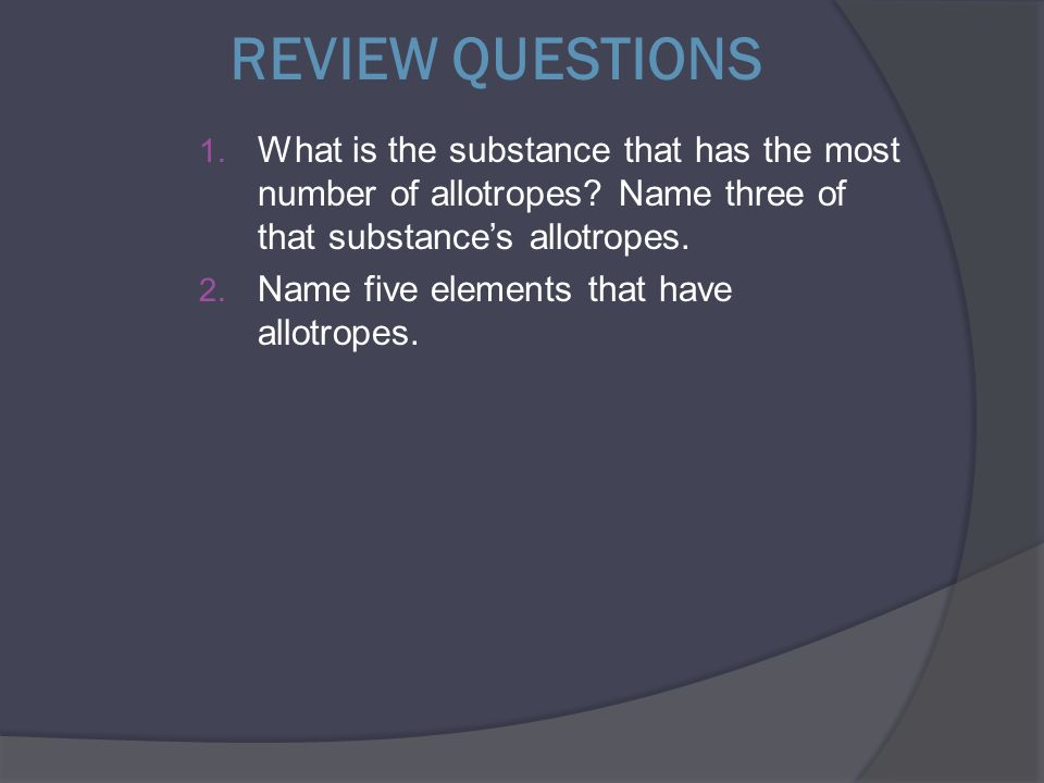 REVIEW QUESTIONS 1. What is the substance that has the most number of allotropes? Name three of that substance's allotropes. 2. Name five elements tha