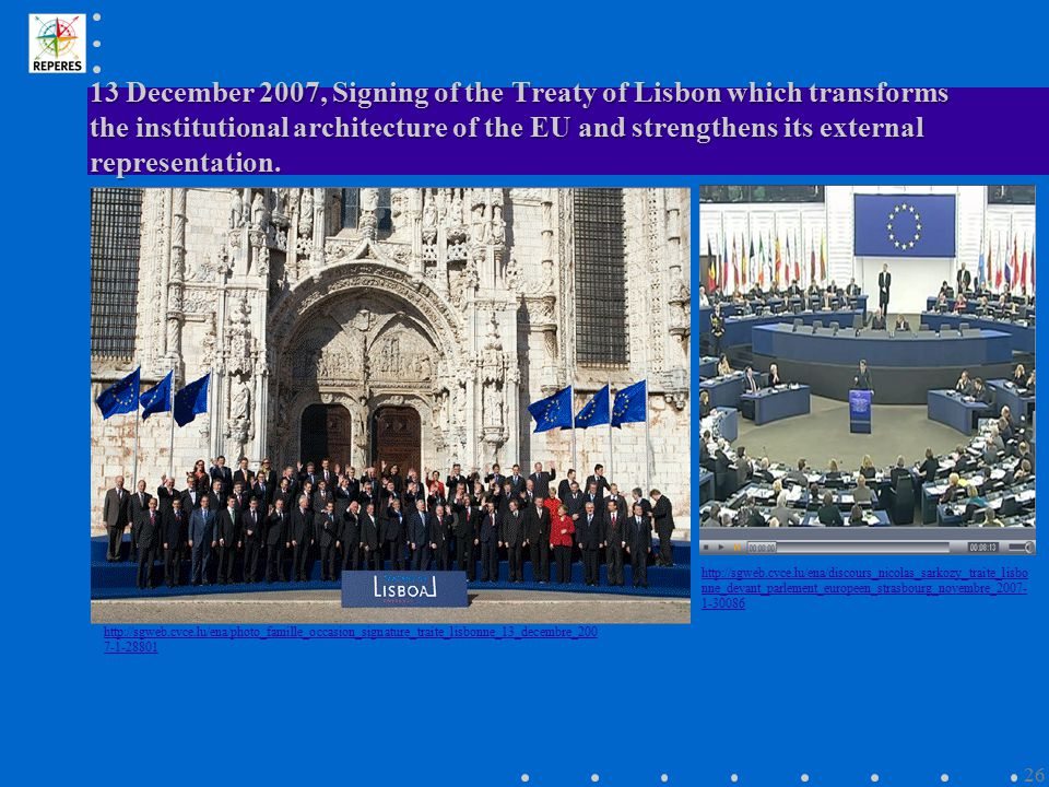 13 December 2007, Signing of the Treaty of Lisbon which transforms the institutional architecture of the EU and strengthens its external representatio