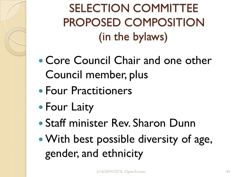 Selection Committee Eligibility Criteria Members in good standing according to OCSL bylaws for at least two years Practitioners in good standing according to CSL Ethical Standards for at least two years Have been consistent financial supporters of OCSL for at least two years Completed Foundations and one other certificated SOM class (laity) Have demonstrated commitment to OCSL with notable, reliable loving service 462/16/2014 OCSL Open Forum