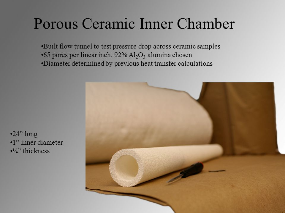 Porous Ceramic Inner Chamber Built flow tunnel to test pressure drop across ceramic samples 65 pores per linear inch, 92% Al 2 O 3 alumina chosen Diameter determined by previous heat transfer calculations 24 long 1 inner diameter ¼ thickness