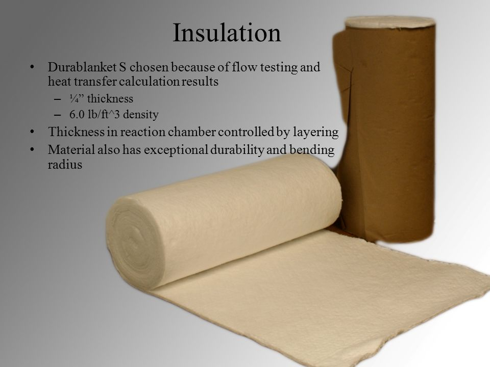 Insulation Durablanket S chosen because of flow testing and heat transfer calculation results – ¼ thickness – 6.0 lb/ft^3 density Thickness in reaction chamber controlled by layering Material also has exceptional durability and bending radius