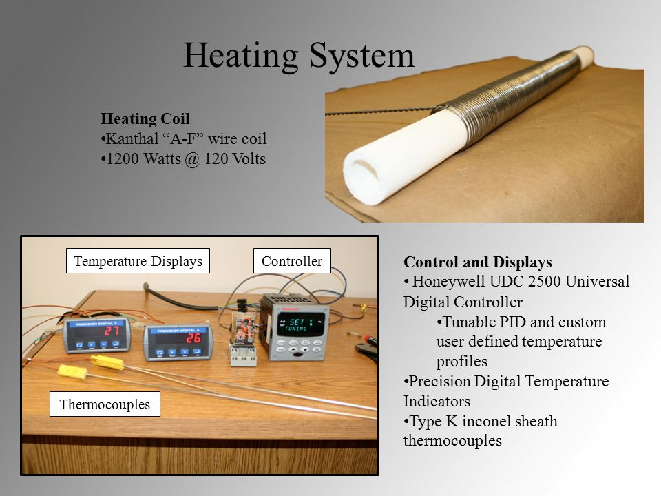 Heating System Heating Coil Kanthal A-F wire coil 1200 Watts @ 120 Volts Control and Displays Honeywell UDC 2500 Universal Digital Controller Tunable PID and custom user defined temperature profiles Precision Digital Temperature Indicators Type K inconel sheath thermocouples Temperature DisplaysController Thermocouples