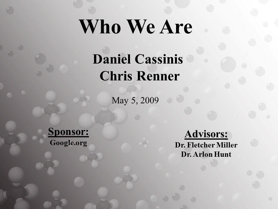 Advisors: Dr. Fletcher Miller Dr. Arlon Hunt Daniel Cassinis Chris Renner May 5, 2009 Sponsor: Google.org Who We Are