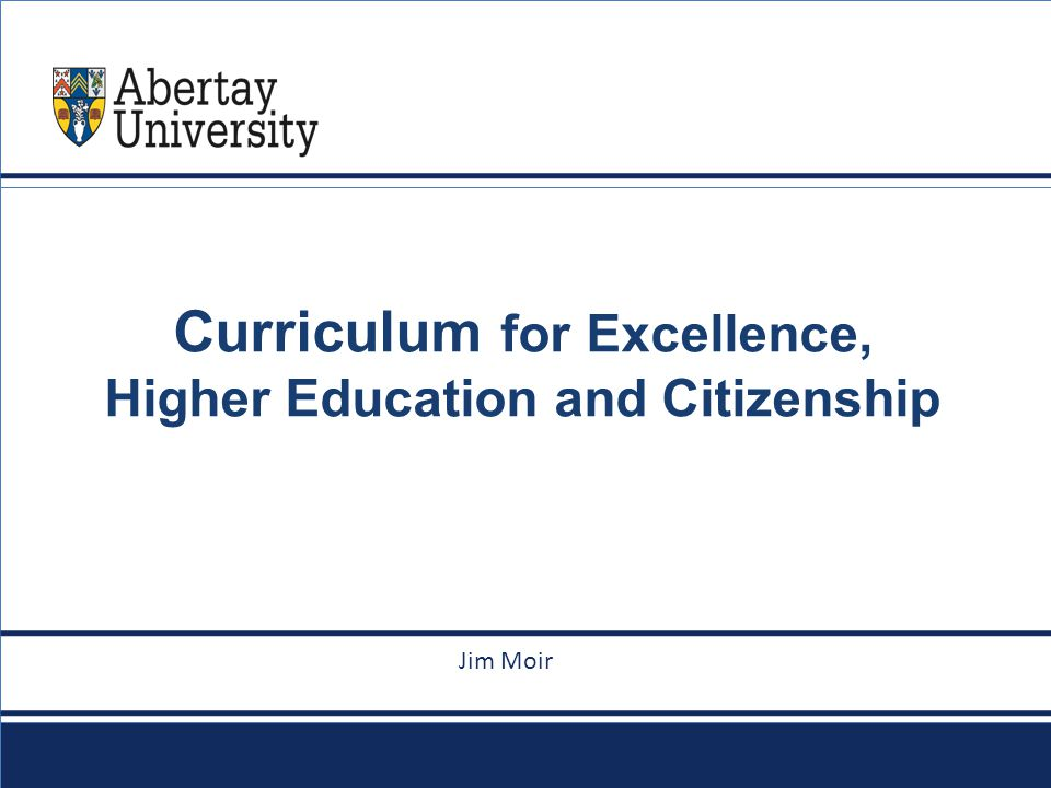 abertay.ac.uk Curriculum for Excellence, Higher Education and Citizenship le goes here Jim Moir