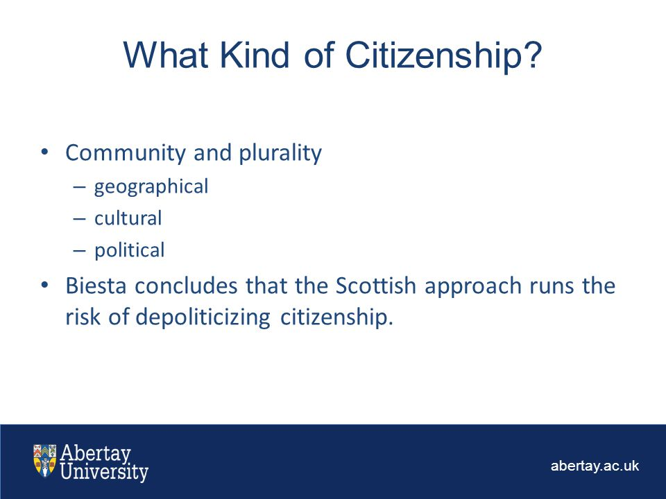 abertay.ac.uk Community and plurality – geographical – cultural – political Biesta concludes that the Scottish approach runs the risk of depoliticizing citizenship.